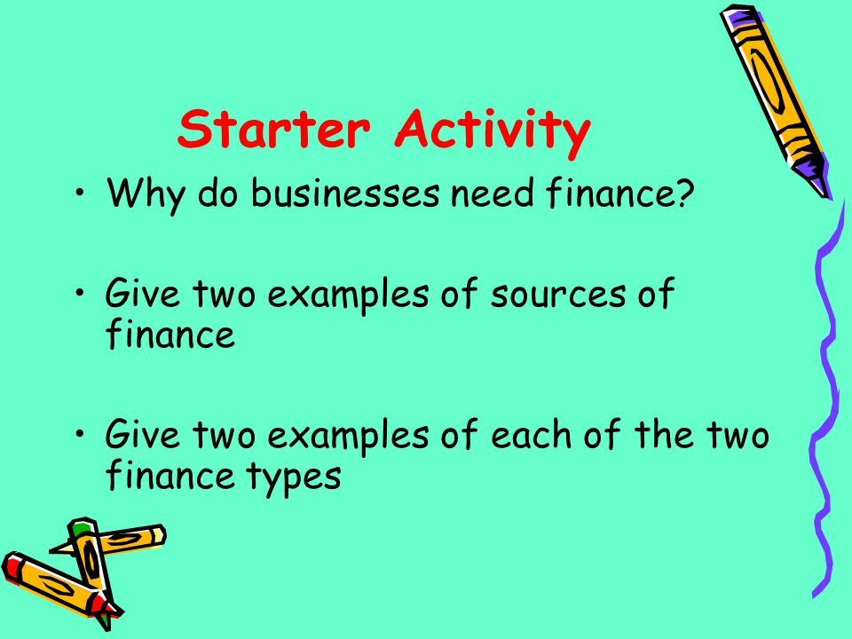 Starter Activity Why do businesses need finance
