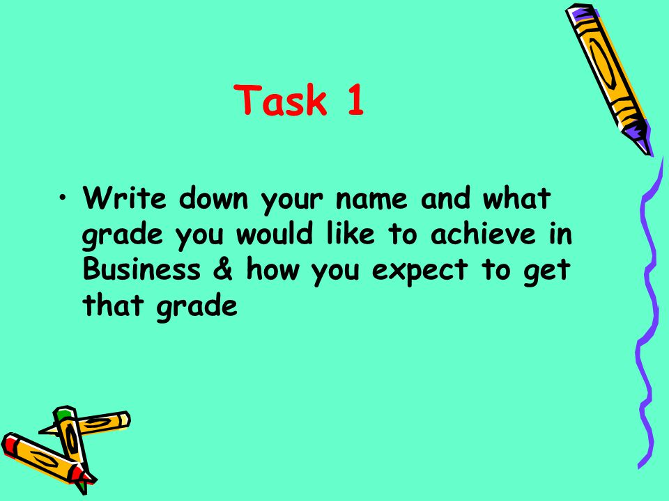 Task 1 Write down your name and what grade you would like to achieve in Business & how you expect to get that grade.