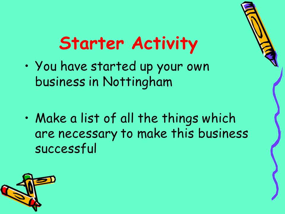 Starter Activity You have started up your own business in Nottingham