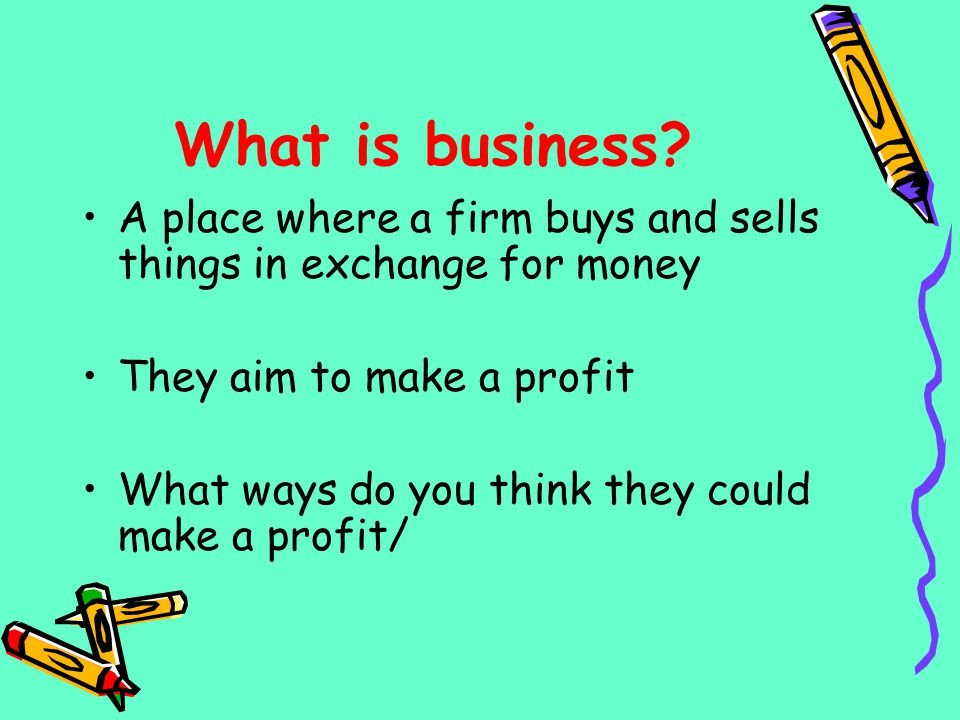 What is business A place where a firm buys and sells things in exchange for money. They aim to make a profit.