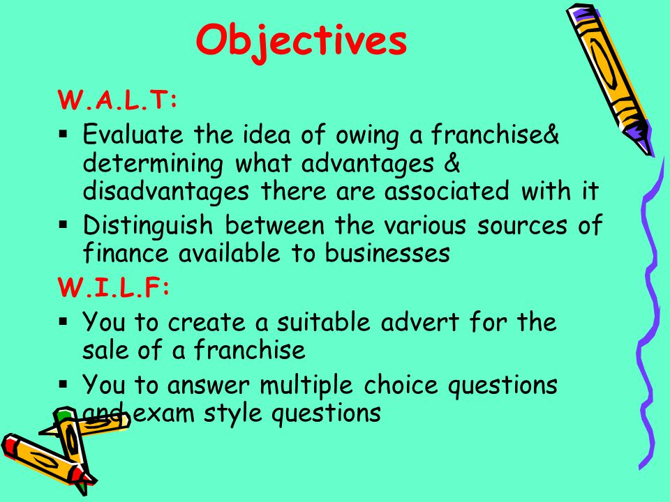 Objectives W.A.L.T: Evaluate the idea of owing a franchise& determining what advantages & disadvantages there are associated with it.
