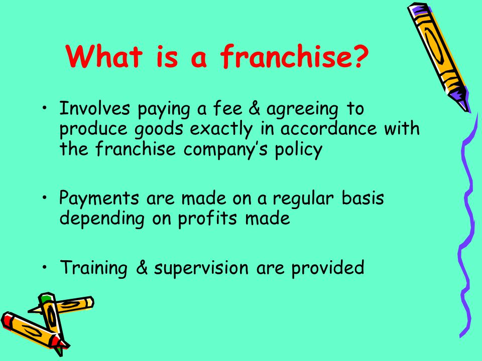 What is a franchise Involves paying a fee & agreeing to produce goods exactly in accordance with the franchise company's policy.