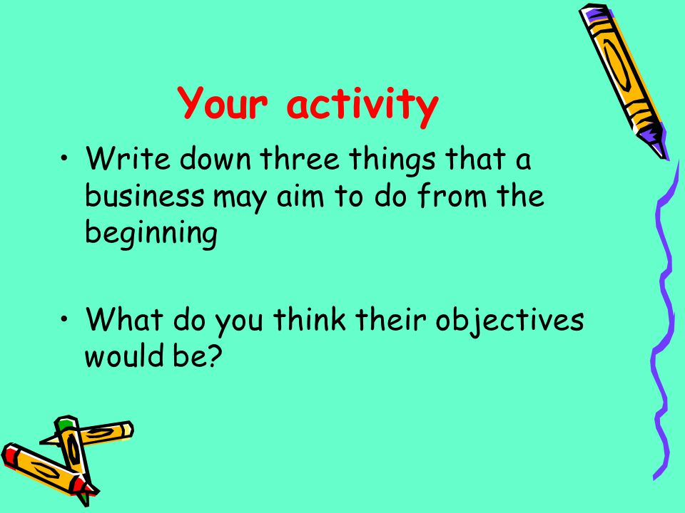 Your activity Write down three things that a business may aim to do from the beginning.