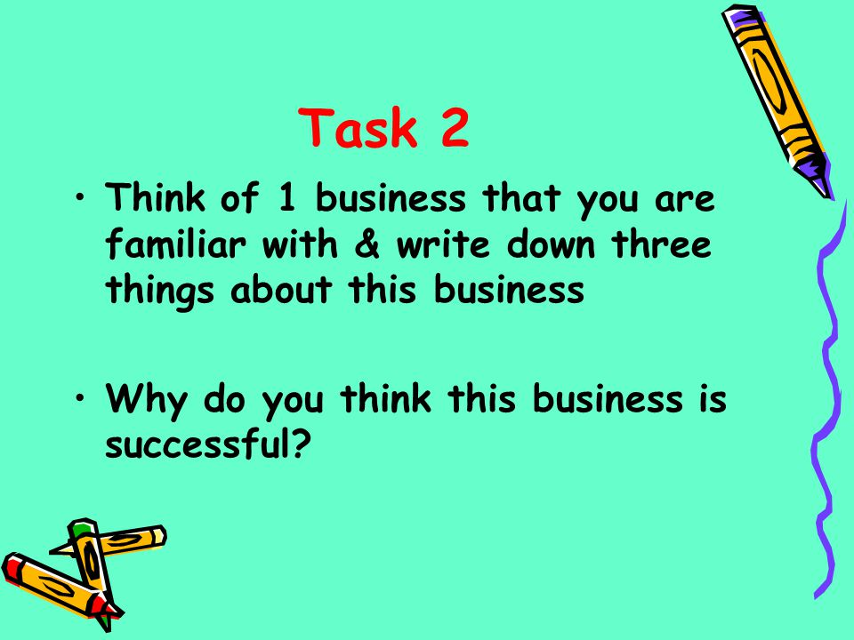 Task 2 Think of 1 business that you are familiar with & write down three things about this business.