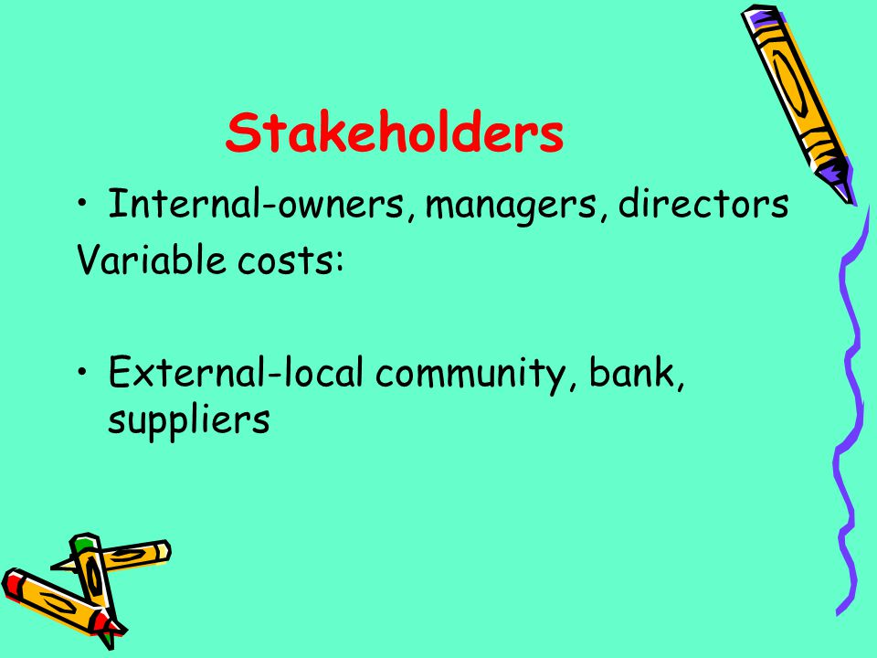 Stakeholders Internal-owners, managers, directors Variable costs: