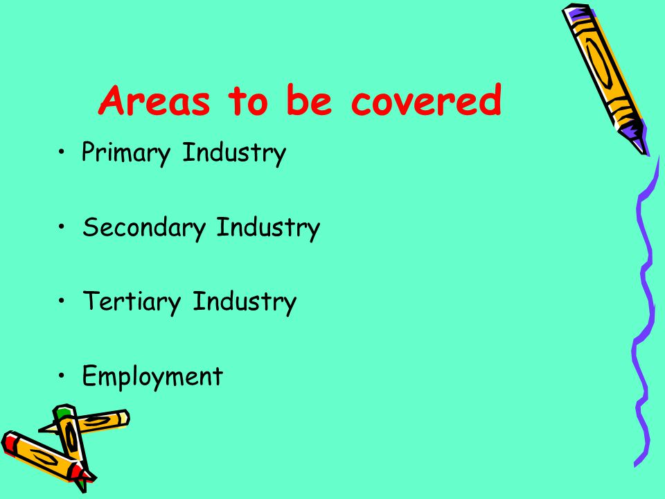 Areas to be covered Primary Industry Secondary Industry