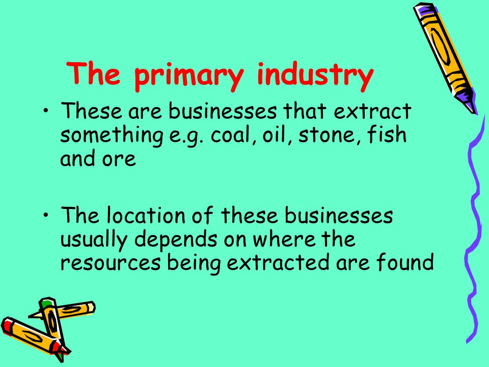 The primary industry These are businesses that extract something e.g. coal, oil, stone, fish and ore.