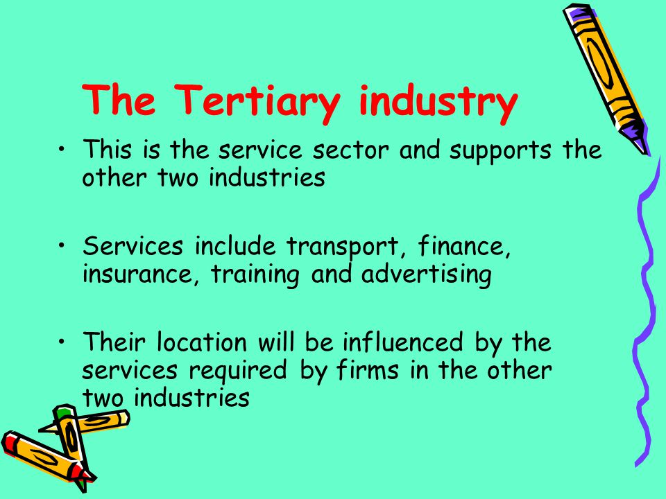 The Tertiary industry This is the service sector and supports the other two industries.