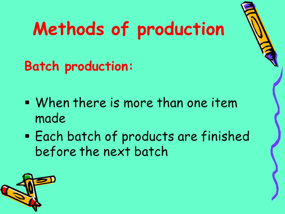 Methods of production Batch production:
