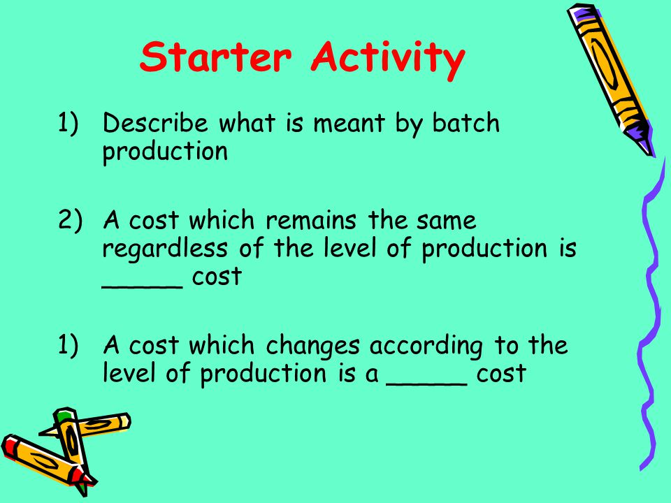 Starter Activity Describe what is meant by batch production