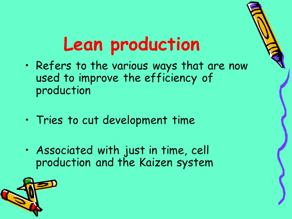 Lean production Refers to the various ways that are now used to improve the efficiency of production.