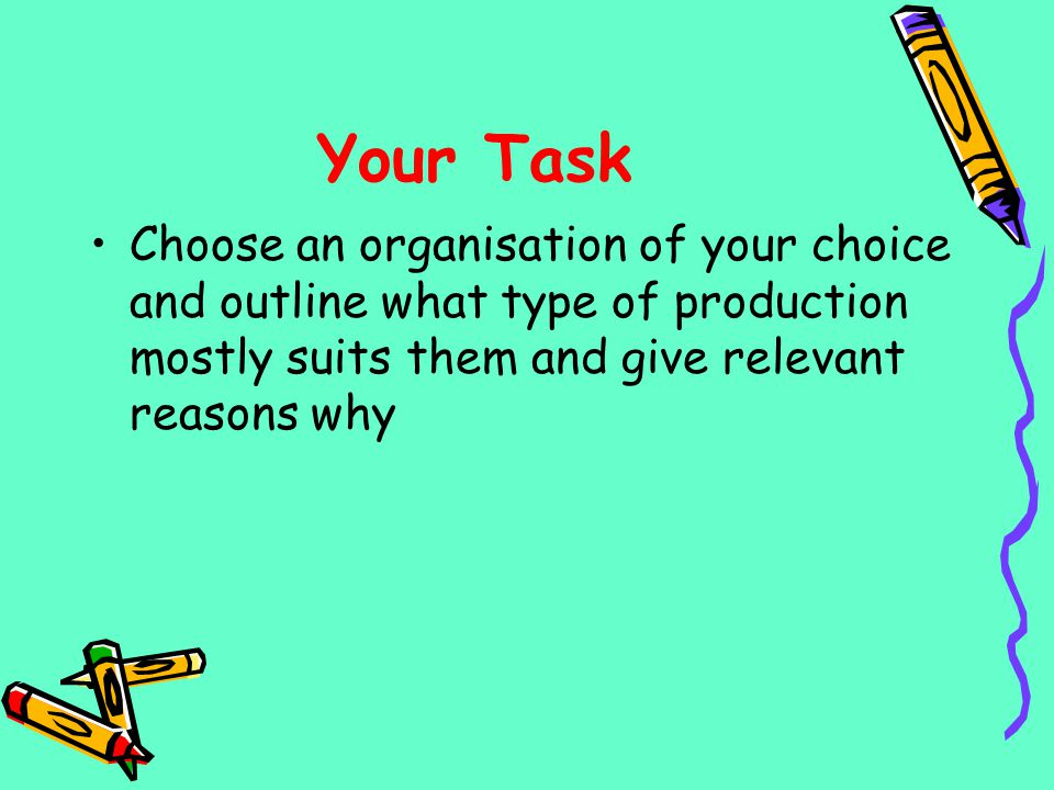 Your Task Choose an organisation of your choice and outline what type of production mostly suits them and give relevant reasons why.