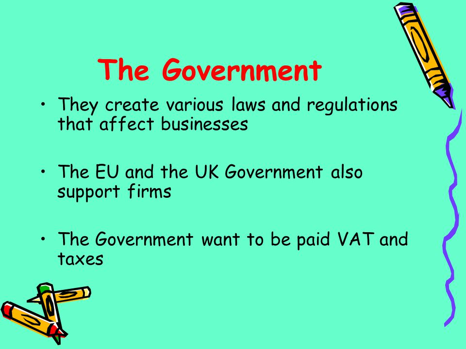 The Government They create various laws and regulations that affect businesses. The EU and the UK Government also support firms.