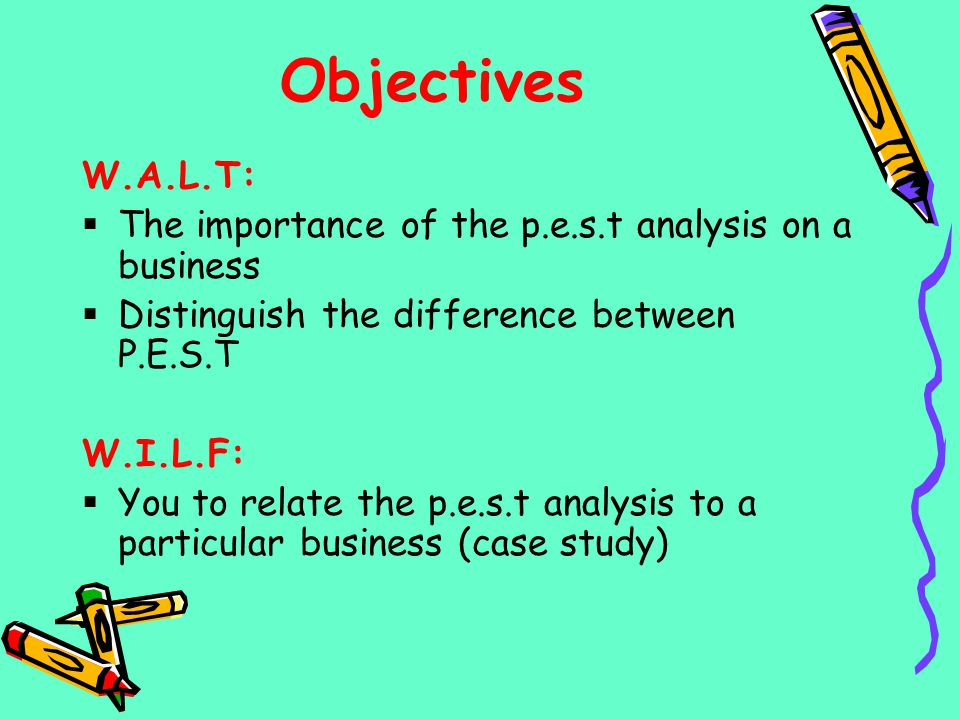 Objectives W.A.L.T: The importance of the p.e.s.t analysis on a business. Distinguish the difference between P.E.S.T.