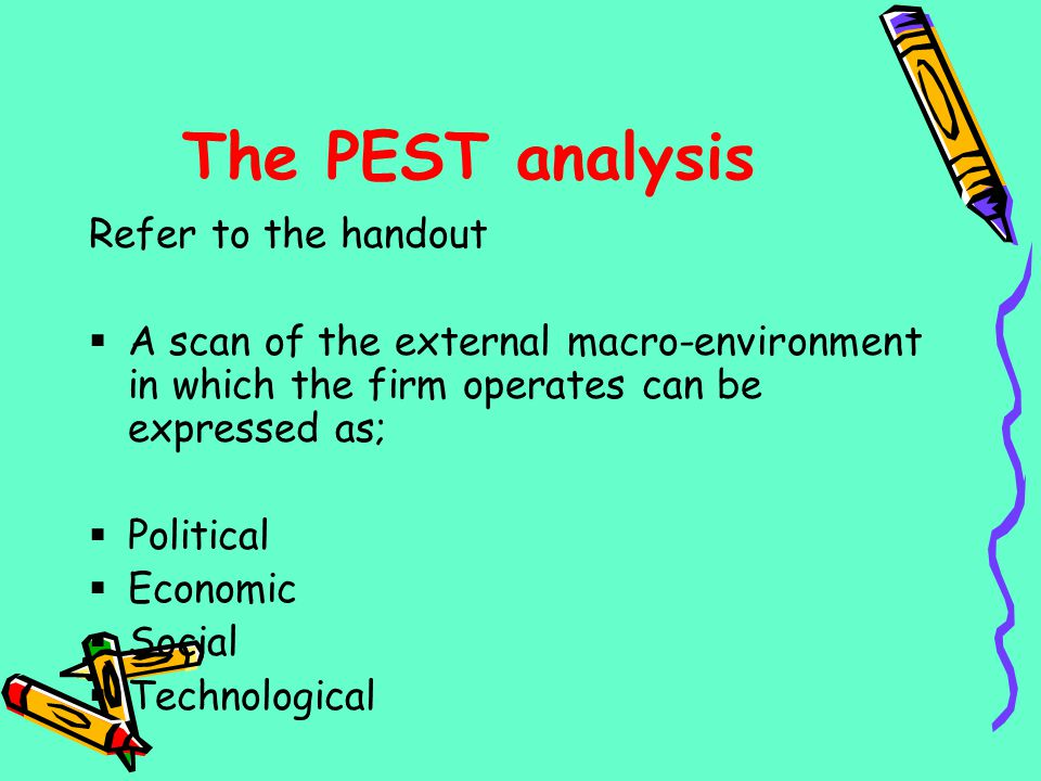 The PEST analysis Refer to the handout
