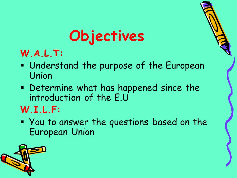 Objectives W.A.L.T: Understand the purpose of the European Union
