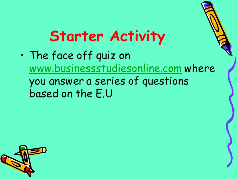 Starter Activity The face off quiz on www.businessstudiesonline.com where you answer a series of questions based on the E.U.