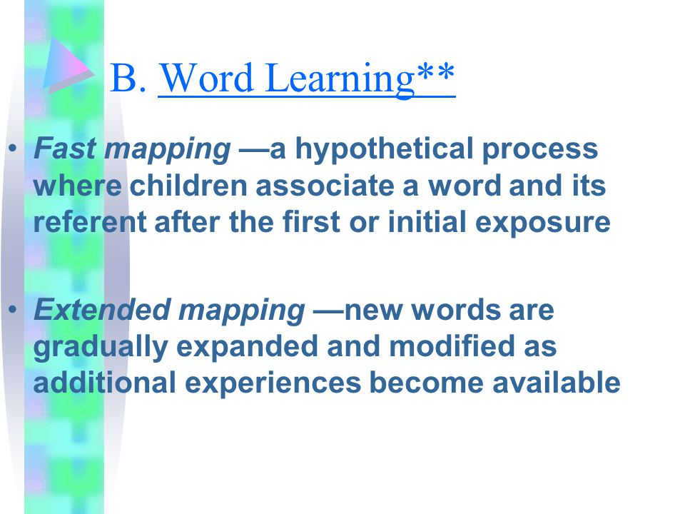 B. Word Learning** Fast mapping —a hypothetical process where children associate a word and its referent after the first or initial exposure.