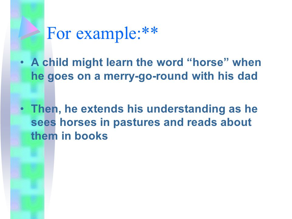For example:** A child might learn the word horse when he goes on a merry-go-round with his dad.