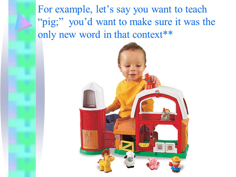 For example, let's say you want to teach pig; you'd want to make sure it was the only new word in that context**