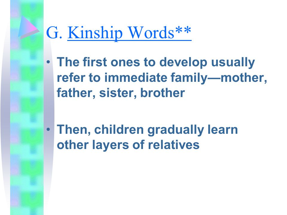 G. Kinship Words** The first ones to develop usually refer to immediate family—mother, father, sister, brother.