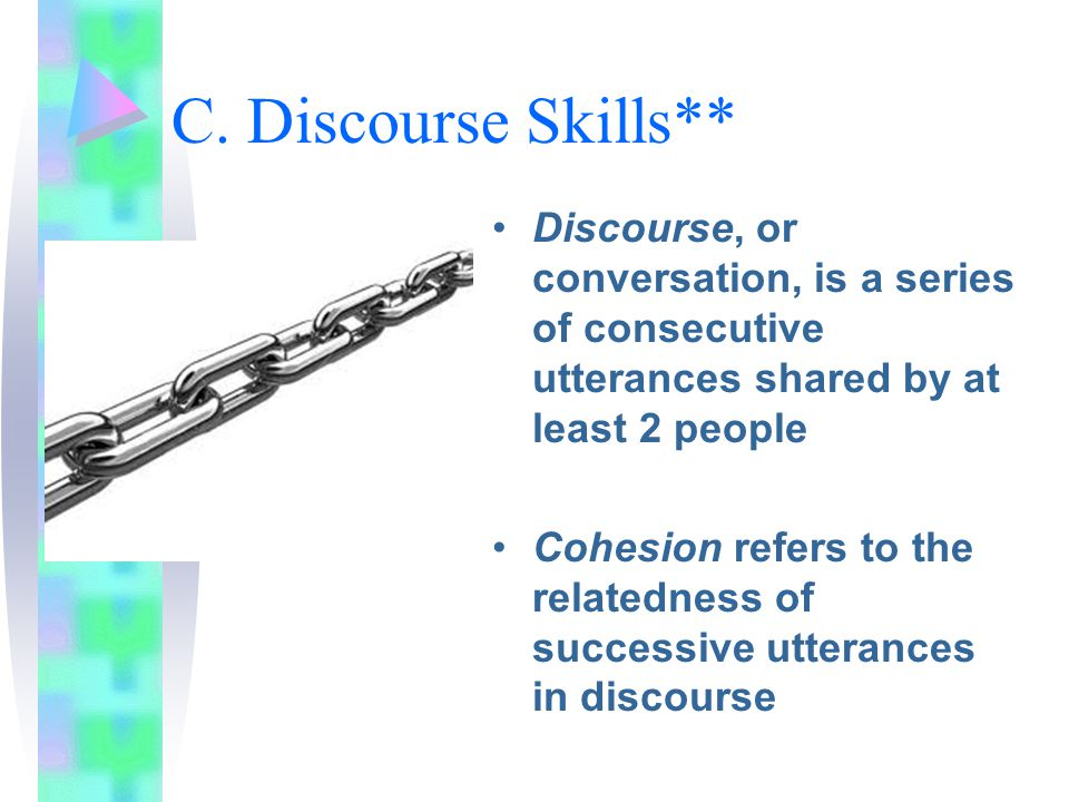 C. Discourse Skills** Discourse, or conversation, is a series of consecutive utterances shared by at least 2 people.