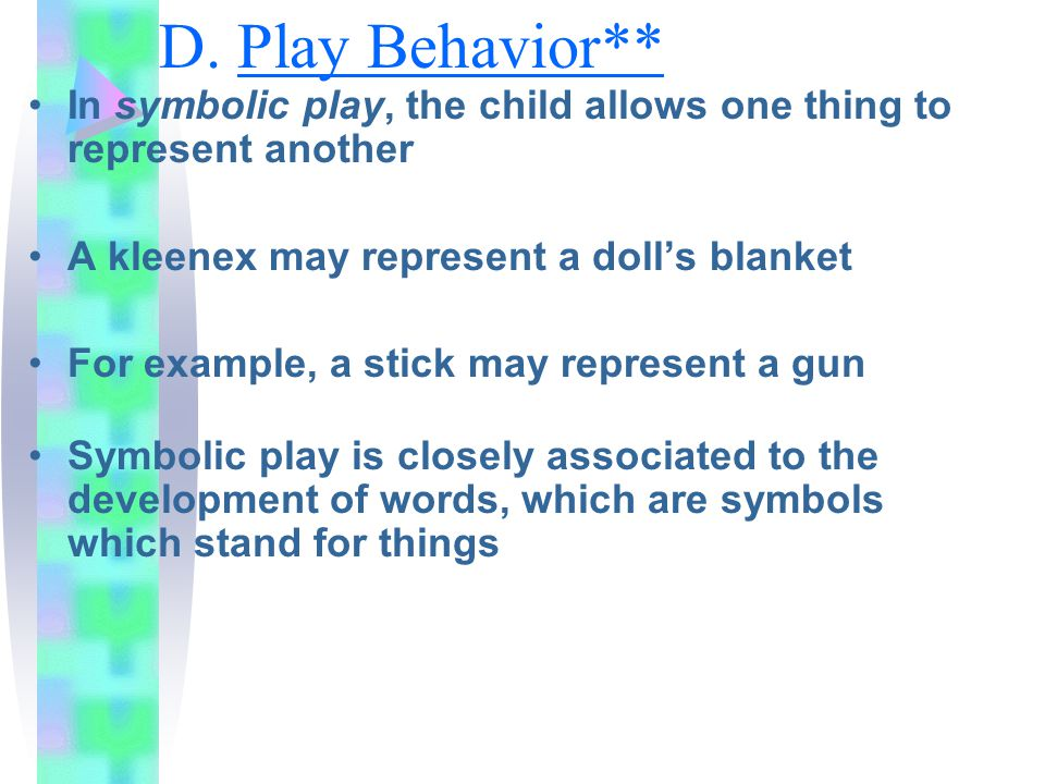 D. Play Behavior** In symbolic play, the child allows one thing to represent another. A kleenex may represent a doll's blanket.
