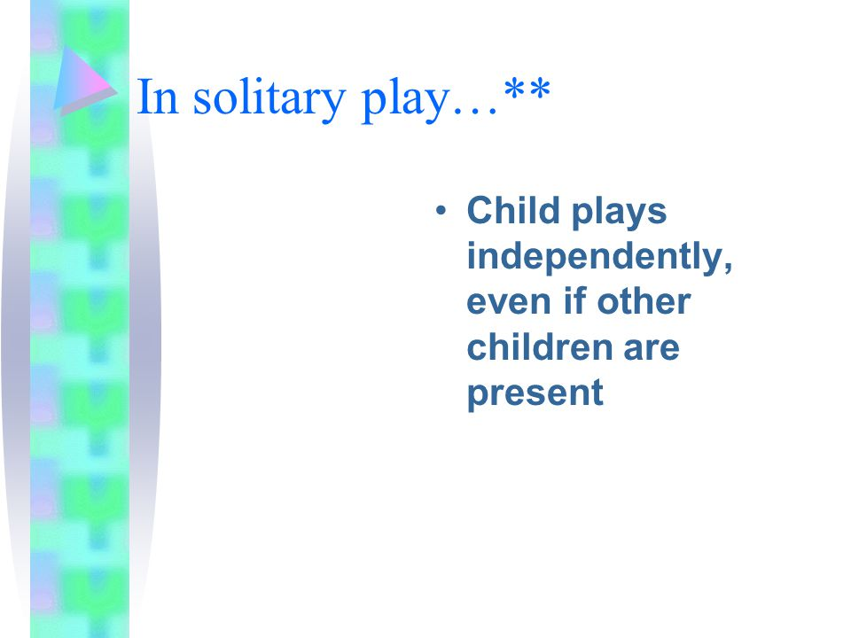 In solitary play…** Child plays independently, even if other children are present