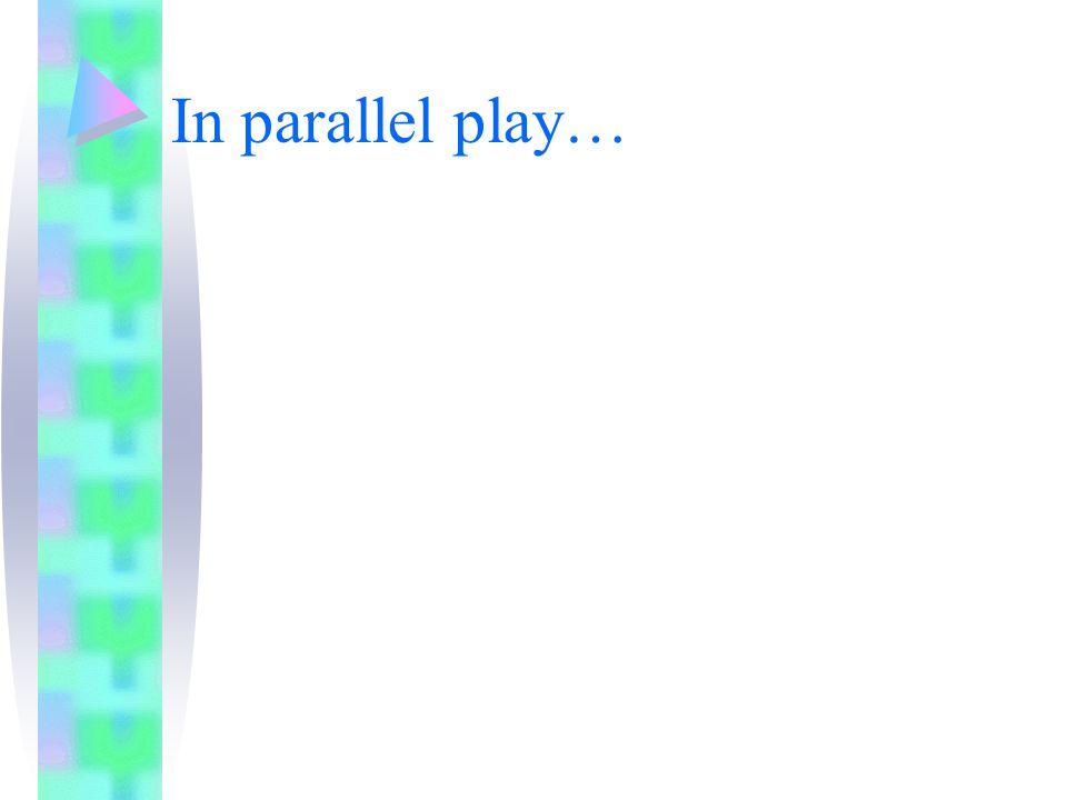 In parallel play…