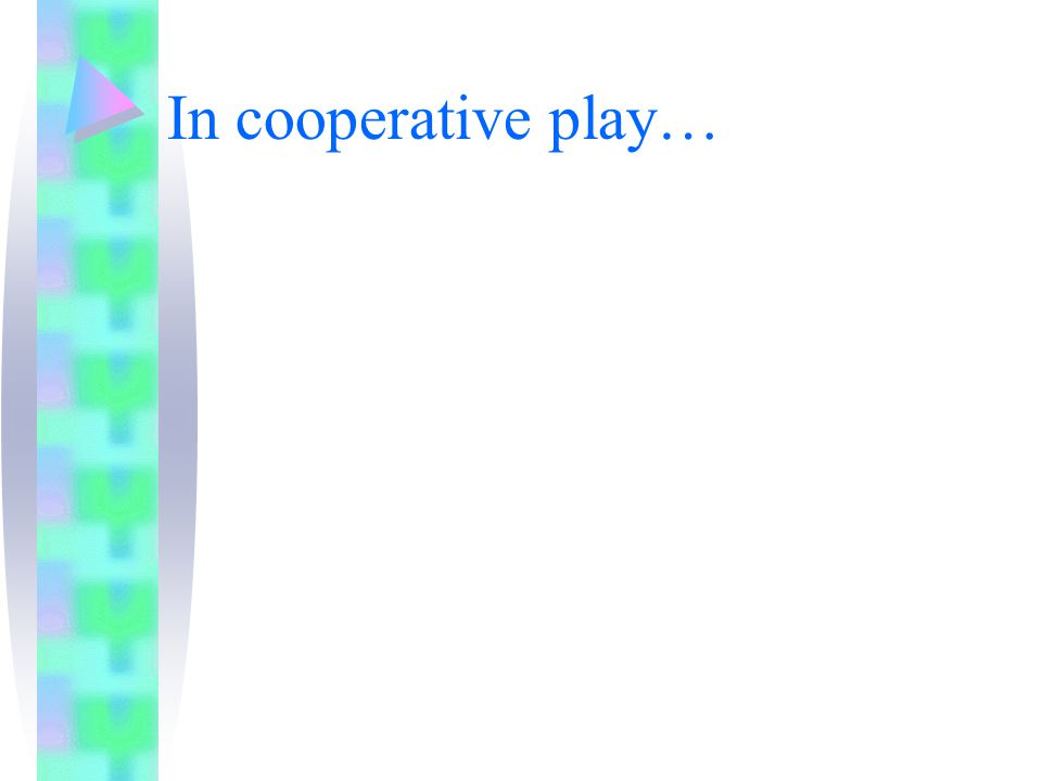 In cooperative play…