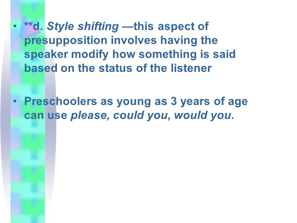 **d. Style shifting —this aspect of presupposition involves having the speaker modify how something is said based on the status of the listener