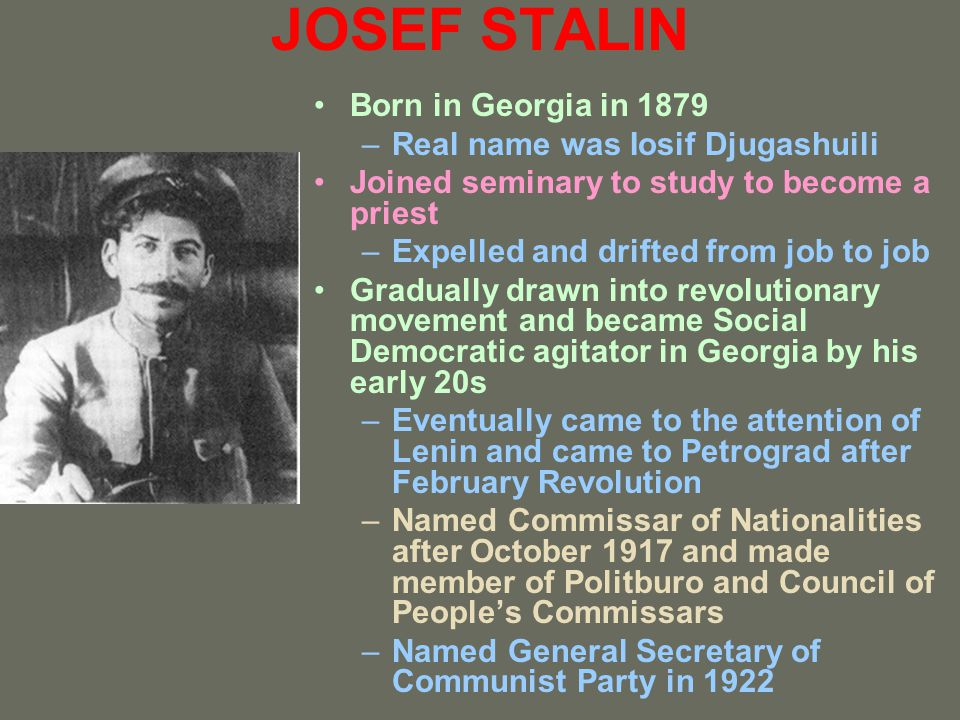 JOSEF STALIN Born in Georgia in 1879 Real name was Iosif Djugashuili