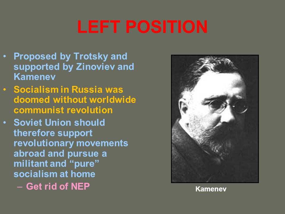 LEFT POSITION Proposed by Trotsky and supported by Zinoviev and Kamenev. Socialism in Russia was doomed without worldwide communist revolution.
