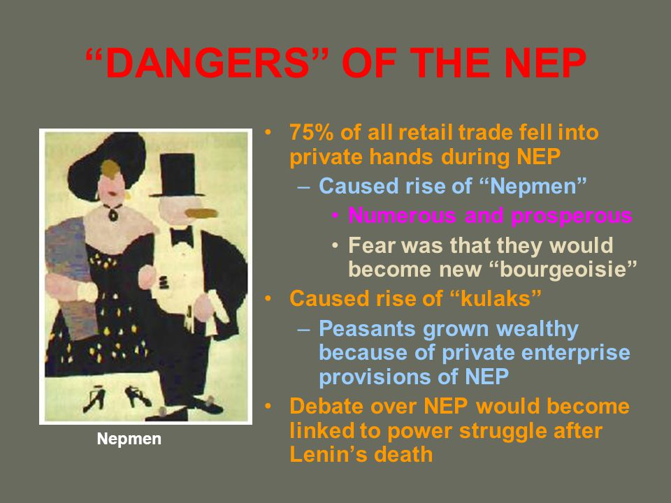 DANGERS OF THE NEP 75% of all retail trade fell into private hands during NEP. Caused rise of Nepmen