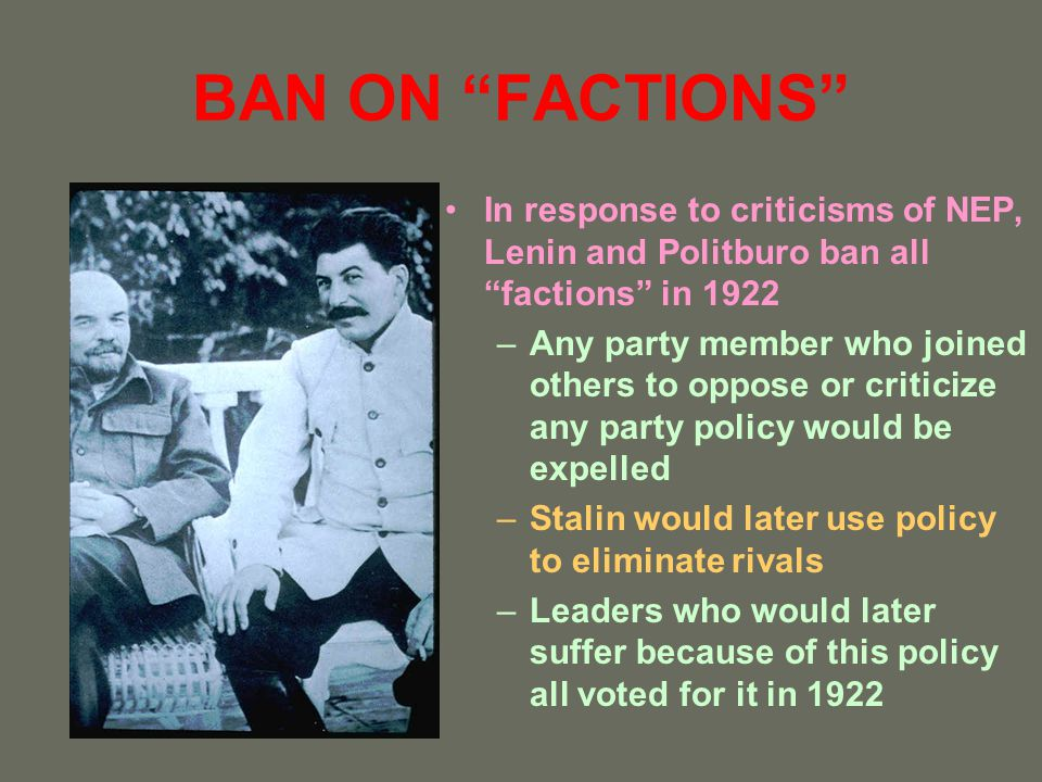 BAN ON FACTIONS In response to criticisms of NEP, Lenin and Politburo ban all factions in 1922.