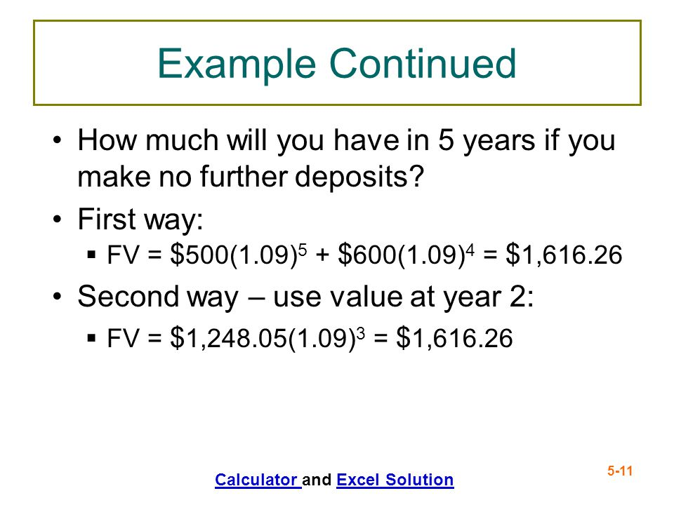 Example Continued How much will you have in 5 years if you make no further deposits First way: FV = $500(1.09)5 + $600(1.09)4 = $1,616.26.