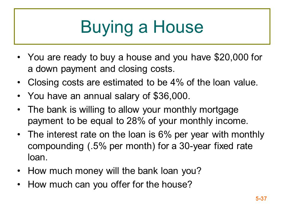 Buying a House You are ready to buy a house and you have $20,000 for a down payment and closing costs.