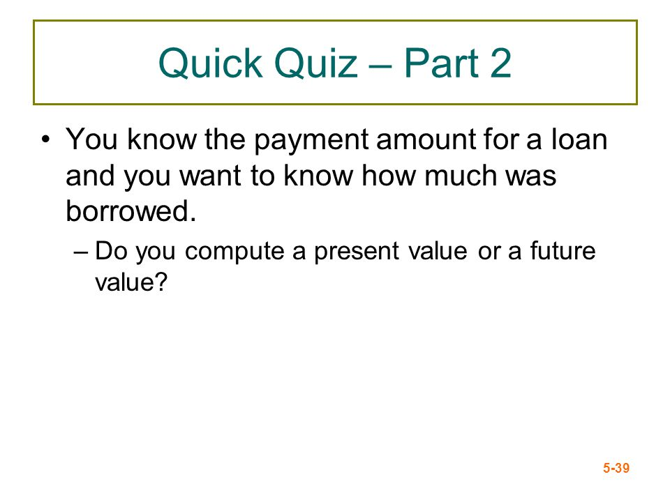 Quick Quiz – Part 2 You know the payment amount for a loan and you want to know how much was borrowed.