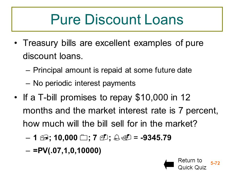 Pure Discount Loans Treasury bills are excellent examples of pure discount loans. Principal amount is repaid at some future date.