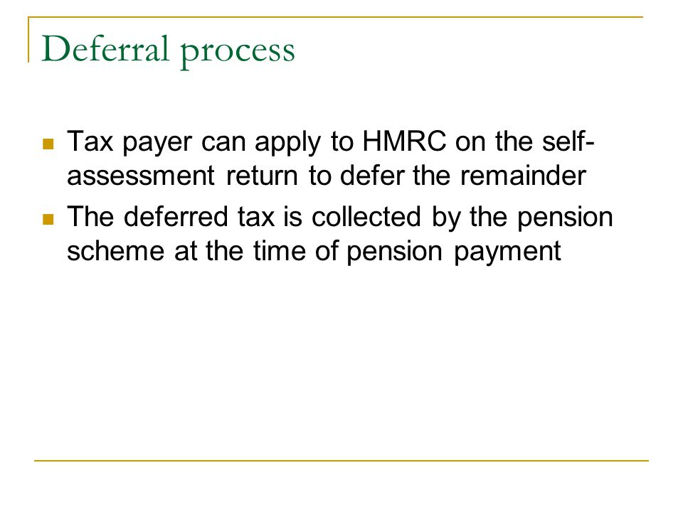Deferral process Tax payer can apply to HMRC on the self-assessment return to defer the remainder.