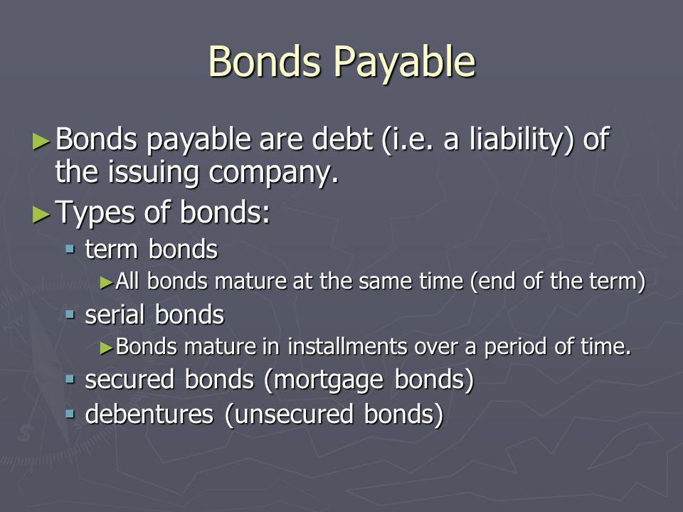 Bonds Payable Bonds payable are debt (i.e. a liability) of the issuing company. Types of bonds: term bonds.