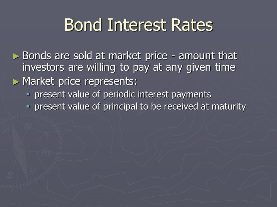 Bond Interest Rates Bonds are sold at market price - amount that investors are willing to pay at any given time.