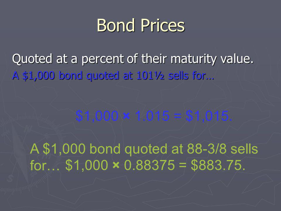 Bond Prices Quoted at a percent of their maturity value. A $1,000 bond quoted at 101½ sells for… $1,000 × 1.015 = $1,015.