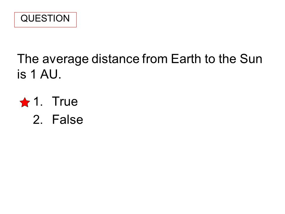 The average distance from Earth to the Sun is 1 AU.