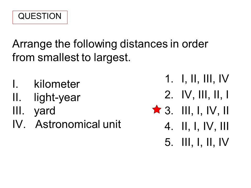 QUESTION Arrange the following distances in order from smallest to largest. I. kilometer II. light-year III. yard IV. Astronomical unit.