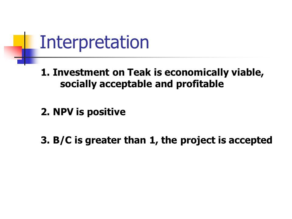 Interpretation 1. Investment on Teak is economically viable, socially acceptable and profitable. 2. NPV is positive.