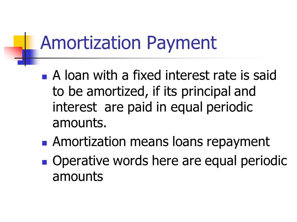 Amortization Payment A loan with a fixed interest rate is said to be amortized, if its principal and interest are paid in equal periodic amounts.