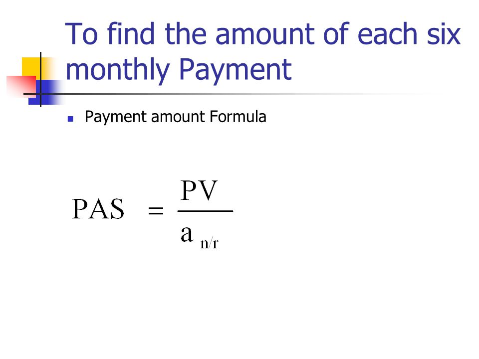 To find the amount of each six monthly Payment