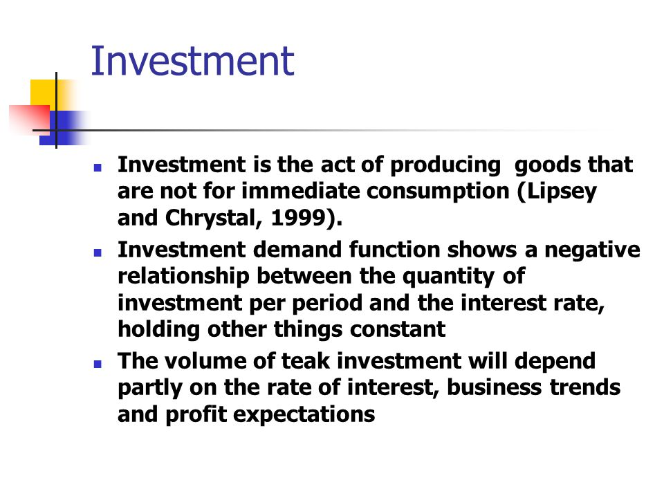 Investment Investment is the act of producing goods that are not for immediate consumption (Lipsey and Chrystal, 1999).