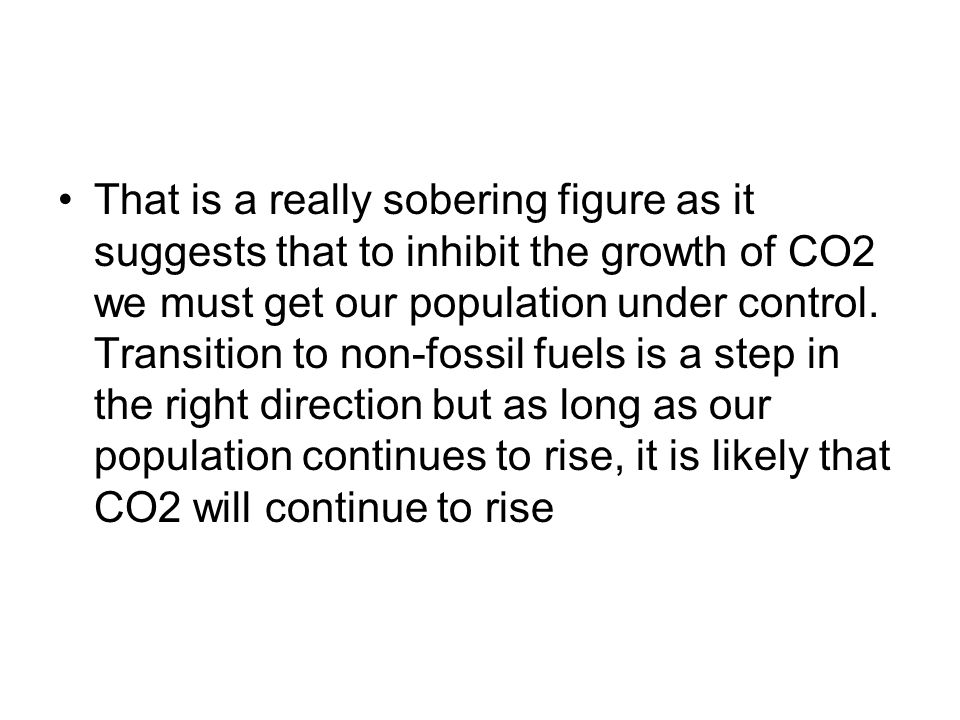 That is a really sobering figure as it suggests that to inhibit the growth of CO2 we must get our population under control.
